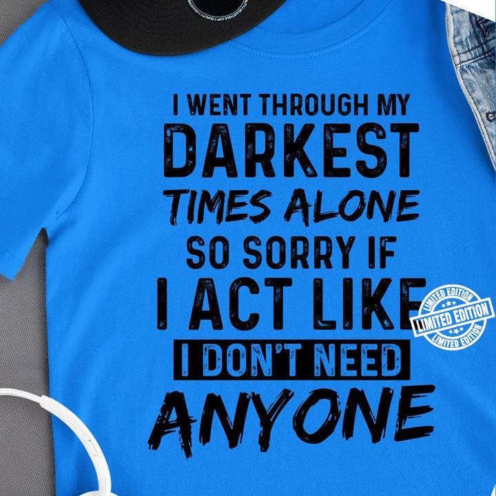 I went through my darkest times alone so sorry if i act like shirt