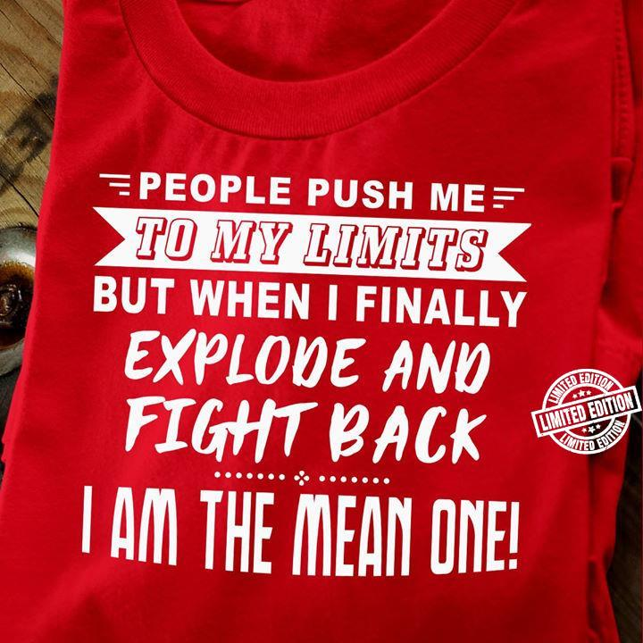 People push me to my limits but when i finally explode and fight back i am mean shirt