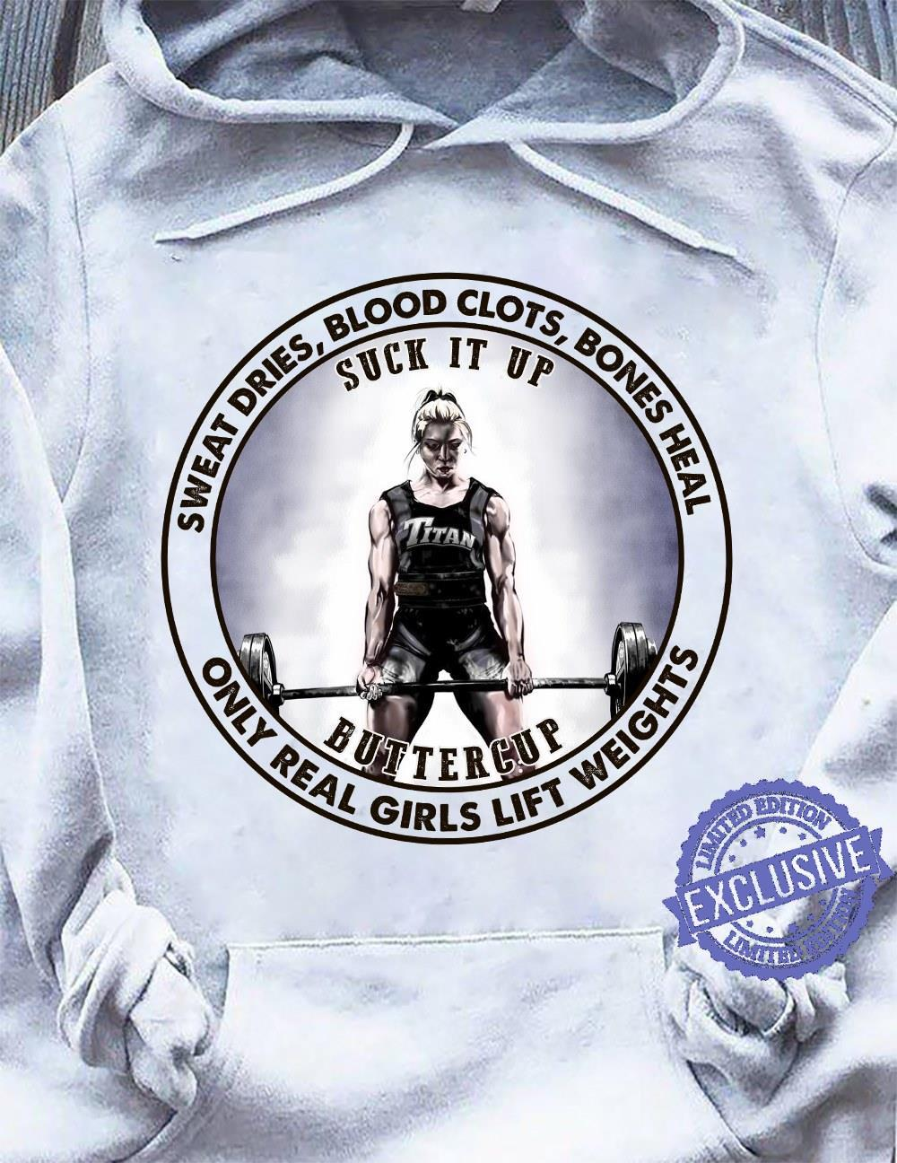 Sweat dries blood clots bones heal suck it up butter cup only real girls lift weights shirt
