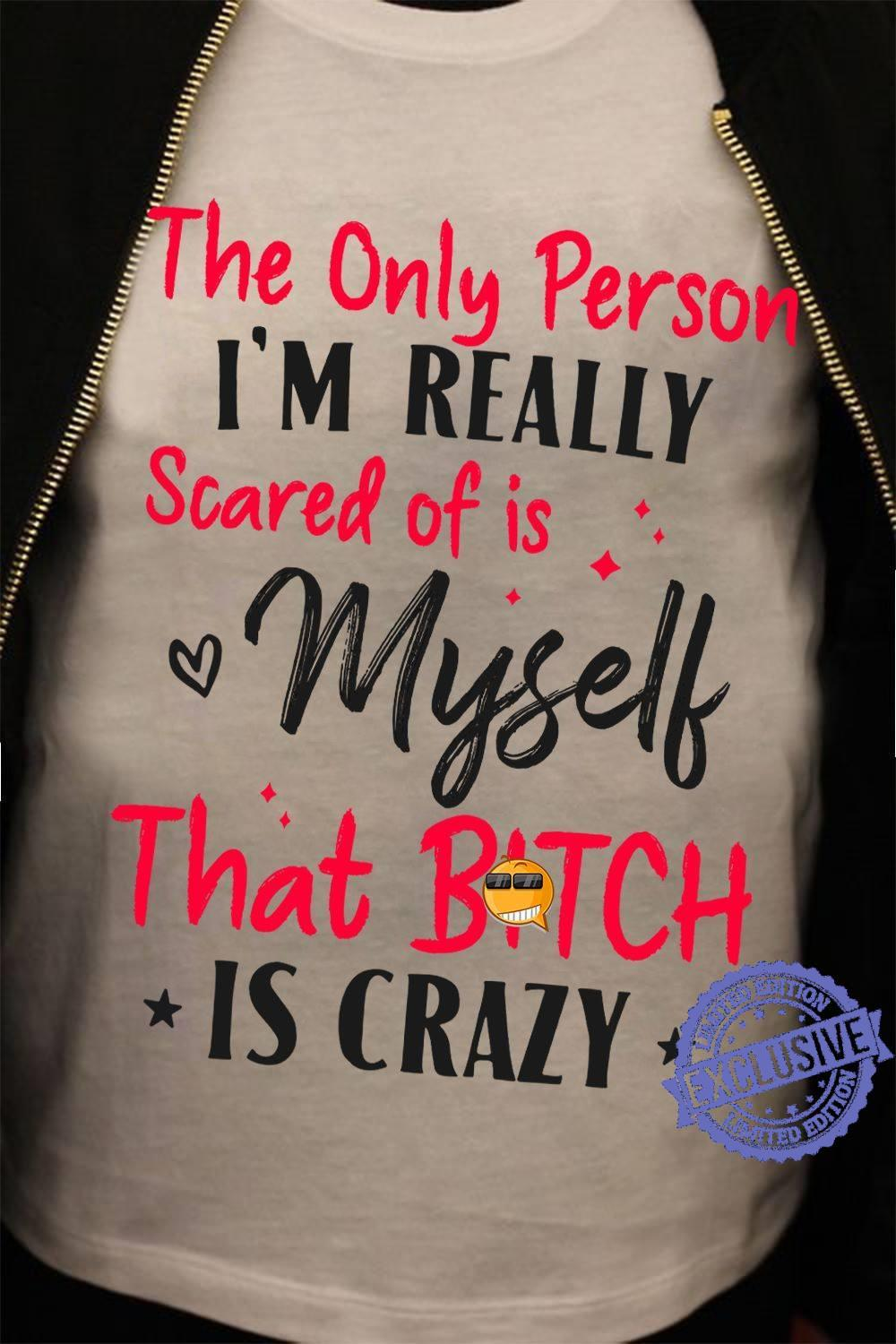 The only person i'm really scared of is myself that bitch is crazy shirt1