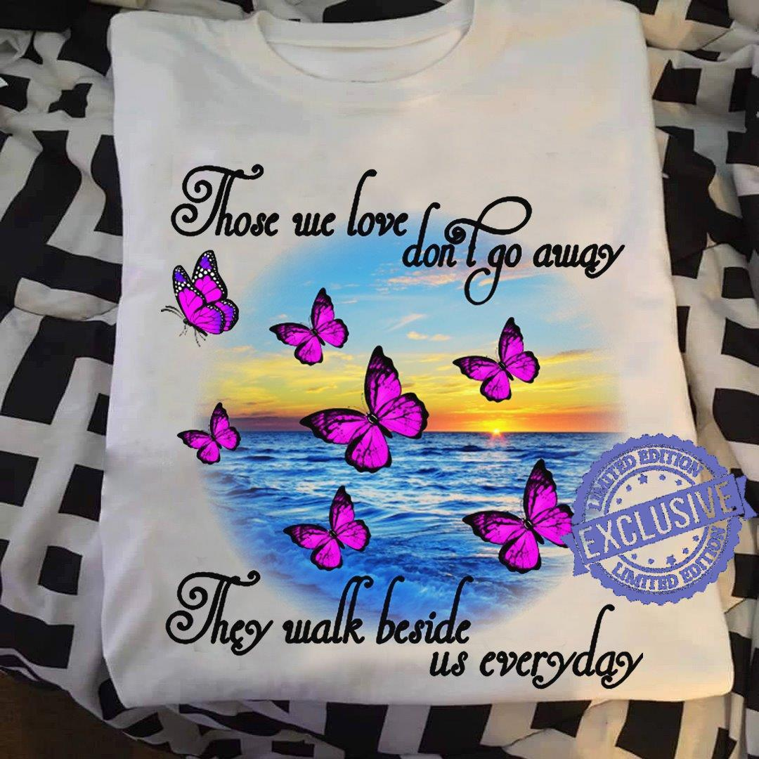 Those we love don't go away they walk beside us everyday shirt
